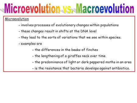 Microevolution - involves processes of evolutionary changes within populations - these changes result in shifts at the DNA level - they lead to the sorts.