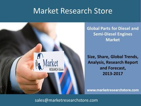 Global Parts for Diesel and Semi-Diesel Engines Market Size, Share, Global Trends, Analysis, Research Report and Forecast, 2013-2017 www.marketresearchstore.com.