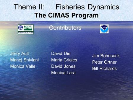 Theme II: Fisheries Dynamics The CIMAS Program Jerry Ault Manoj Shivlani Monica Valle Jim Bohnsack Peter Ortner Bill Richards Contributors David Die Maria.