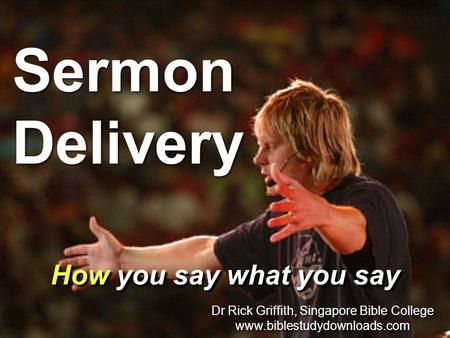 Sermon Delivery How you say what you say Dr Rick Griffith, Singapore Bible College www.biblestudydownloads.com Dr Rick Griffith, Singapore Bible College.