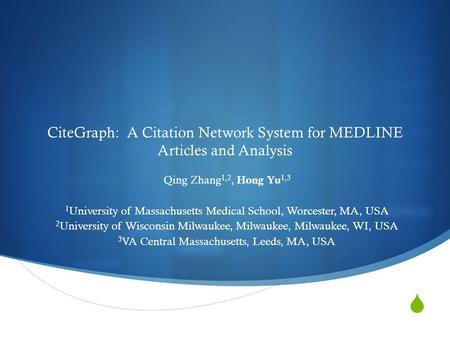  CiteGraph: A Citation Network System for MEDLINE Articles and Analysis Qing Zhang 1,2, Hong Yu 1,3 1 University of Massachusetts Medical School, Worcester,