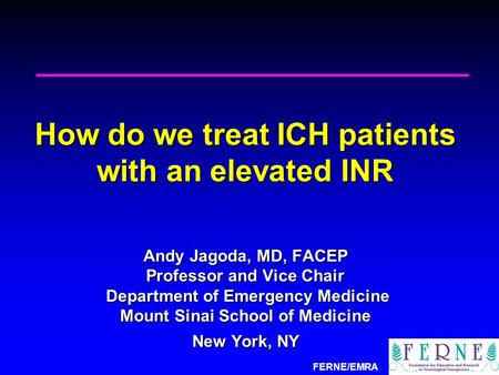 FERNE/EMRA How do we treat ICH patients with an elevated INR Andy Jagoda, MD, FACEP Professor and Vice Chair Department of Emergency Medicine Mount Sinai.