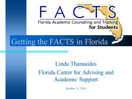 Getting the FACTS in Florida Linda Thanasides Florida Center for Advising and Academic Support October 13, 2000.