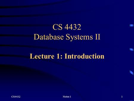 CS4432Notes 11 CS 4432 Database Systems II Lecture 1: Introduction.
