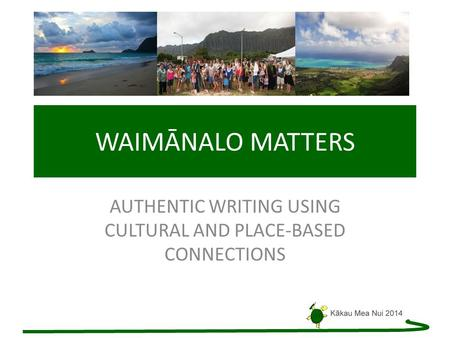 WAIMĀNALO MATTERS AUTHENTIC WRITING USING CULTURAL AND PLACE-BASED CONNECTIONS.