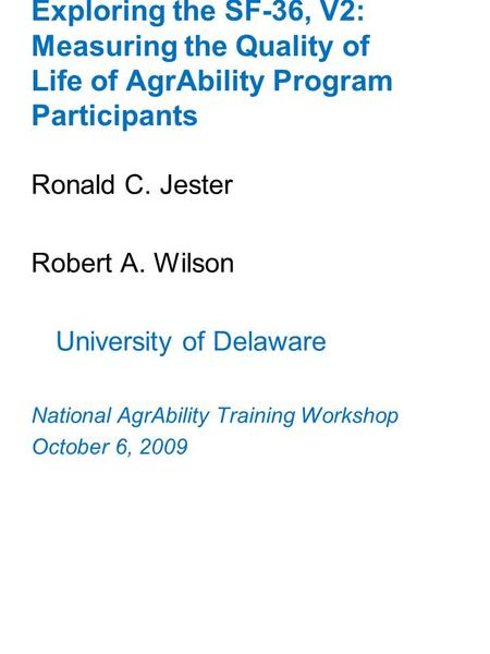 Exploring the SF-36, V2: Measuring the Quality of Life of AgrAbility Program Participants Ronald C. Jester Robert A. Wilson University of Delaware National.