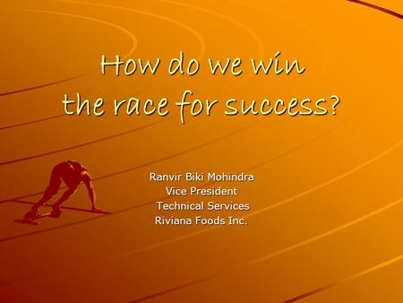 How do we win the race for success? Ranvir Biki Mohindra Vice President Technical Services Technical Services Riviana Foods Inc.