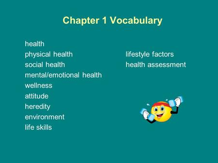 Chapter 1 Vocabulary health physical healthlifestyle factors social healthhealth assessment mental/emotional health wellness attitude heredity environment.