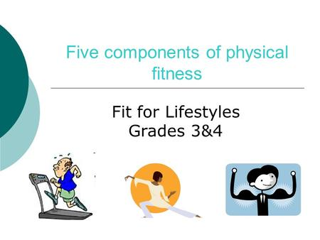 Five components of physical fitness Fit for Lifestyles Grades 3&4.