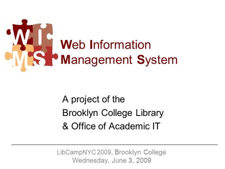 Web Information Management System A project of the Brooklyn College Library & Office of Academic IT LibCampNYC 2009, Brooklyn College Wednesday, June 3,