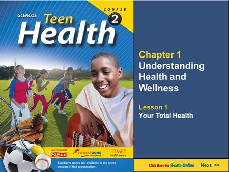 Chapter 1 Understanding Health and Wellness Lesson 1 Your Total Health Next >> Teacher's notes are available in the notes section of this presentation.