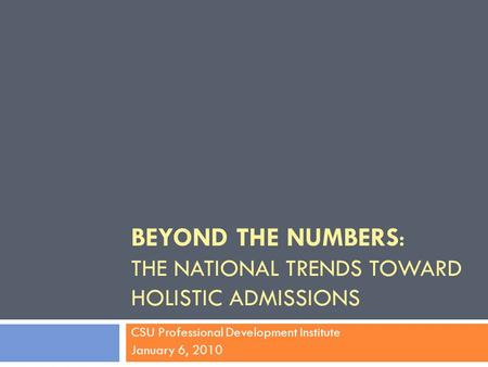 BEYOND THE NUMBERS: THE NATIONAL TRENDS TOWARD HOLISTIC ADMISSIONS CSU Professional Development Institute January 6, 2010.
