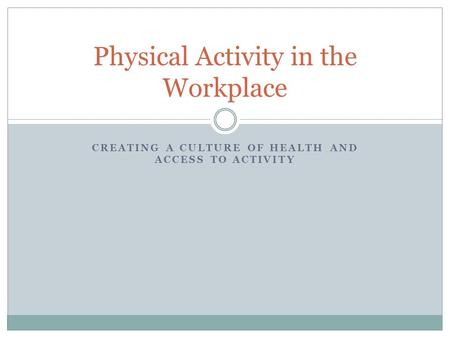 CREATING A CULTURE OF HEALTH AND ACCESS TO ACTIVITY Physical Activity in the Workplace.