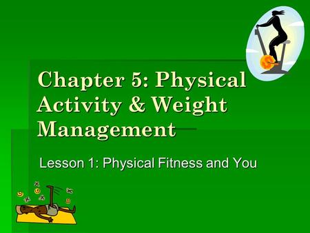 Chapter 5: Physical Activity & Weight Management Lesson 1: Physical Fitness and You.