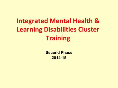 Integrated Mental Health & Learning Disabilities Cluster Training Second Phase 2014-15.