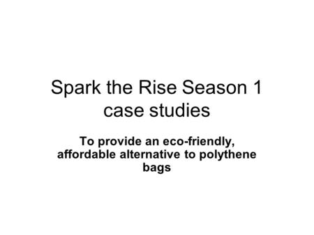 Spark the Rise Season 1 case studies To provide an eco-friendly, affordable alternative to polythene bags.