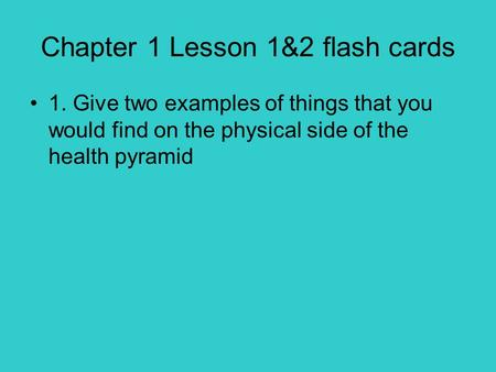 Chapter 1 Lesson 1&2 flash cards 1. Give two examples of things that you would find on the physical side of the health pyramid.