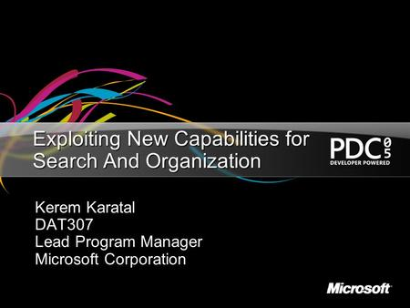 Exploiting New Capabilities for Search And Organization Kerem Karatal DAT307 Lead Program Manager Microsoft Corporation.