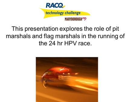 This presentation explores the role of pit marshals and flag marshals in the running of the 24 hr HPV race.