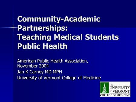 Community-Academic Partnerships: Teaching Medical Students Public Health American Public Health Association, November 2004 Jan K Carney MD MPH University.