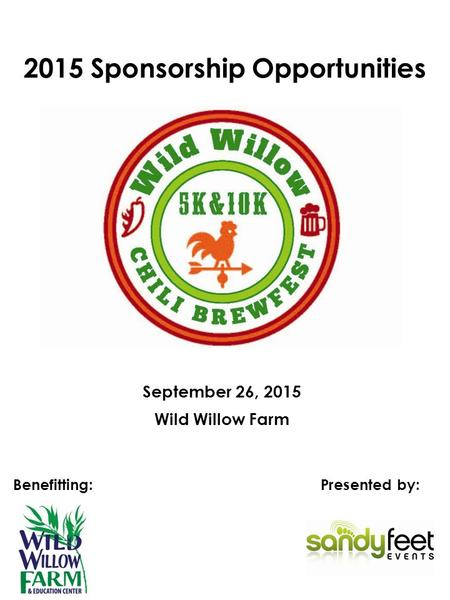 2015 Sponsorship Opportunities Presented by: September 26, 2015 Benefitting: Wild Willow Farm.