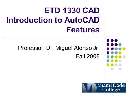 ETD 1330 CAD Introduction to AutoCAD Features Professor: Dr. Miguel Alonso Jr. Fall 2008.