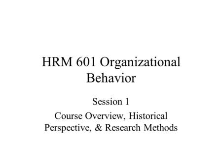 HRM 601 Organizational Behavior Session 1 Course Overview, Historical Perspective, & Research Methods.