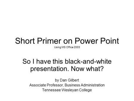Short Primer on Power Point Using MS Office 2003 So I have this black-and-white presentation. Now what? by Dan Gilbert Associate Professor, Business Administration.