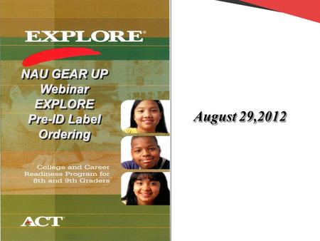 NAU GEAR UP Webinar EXPLORE Pre-ID Label Ordering NAU GEAR UP Webinar EXPLORE Pre-ID Label Ordering August 29,2012.