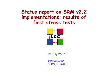 Status report on SRM v2.2 implementations: results of first stress tests 2 th July 2007 Flavia Donno CERN, IT/GD.