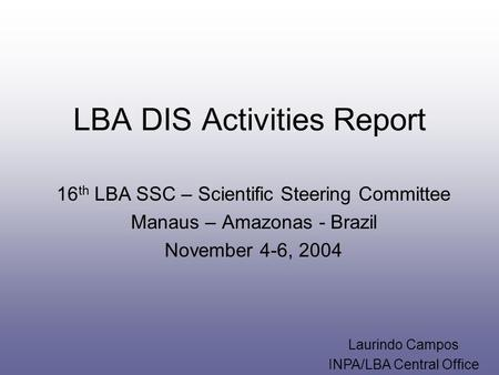 LBA DIS Activities Report 16 th LBA SSC – Scientific Steering Committee Manaus – Amazonas - Brazil November 4-6, 2004 Laurindo Campos INPA/LBA Central.