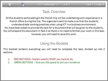 OCR Nationals ICT – Unit 1 Task 1 Grade A Task Overview All the students participating in the French trip will be undertaking work experience in a French.