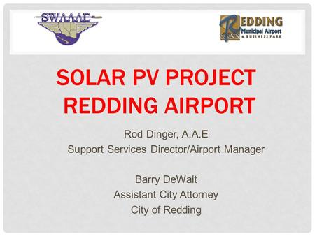 SOLAR PV PROJECT REDDING AIRPORT Rod Dinger, A.A.E Support Services Director/Airport Manager Barry DeWalt Assistant City Attorney City of Redding.