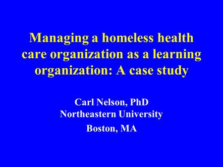 Managing a homeless health care organization as a learning organization: A case study Carl Nelson, PhD Northeastern University Boston, MA.