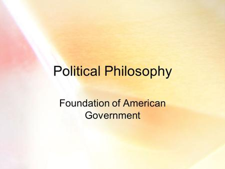 Political Philosophy Foundation of American Government.