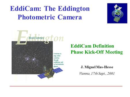 EddiCam: The Eddington Photometric Camera EddiCam Definition Phase Kick-Off Meeting J. Miguel Mas-Hesse Vienna, 17th Sept., 2001.