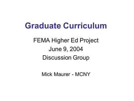 Graduate Curriculum FEMA Higher Ed Project June 9, 2004 Discussion Group Mick Maurer - MCNY.