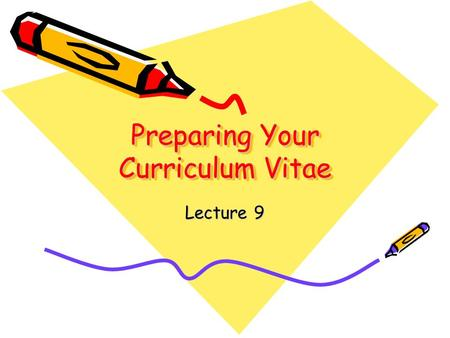 Preparing Your Curriculum Vitae Lecture 9. Definitions Curriculum Vitae: A complete chronological history of your educational and employment background.