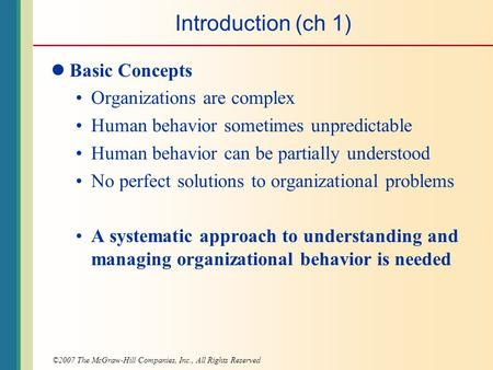 ©2007 The McGraw-Hill Companies, Inc., All Rights Reserved Introduction (ch 1) Basic Concepts Organizations are complex Human behavior sometimes unpredictable.