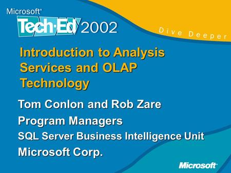 Introduction to Analysis Services and OLAP Technology Tom Conlon and Rob Zare Program Managers SQL Server Business Intelligence Unit Microsoft Corp.