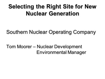 Selecting the Right Site for New Nuclear Generation Southern Nuclear Operating Company Tom Moorer – Nuclear Development Environmental Manager.