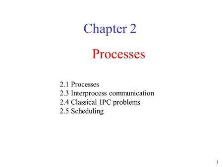 1 Processes Chapter 2 2.1 Processes 2.3 Interprocess communication 2.4 Classical IPC problems 2.5 Scheduling.