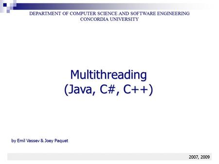 Multithreading 1 Multithreading (Java, C#, C++) DEPARTMENT OF COMPUTER SCIENCE AND SOFTWARE ENGINEERING CONCORDIA UNIVERSITY 2007, 2009 by Emil Vassev.