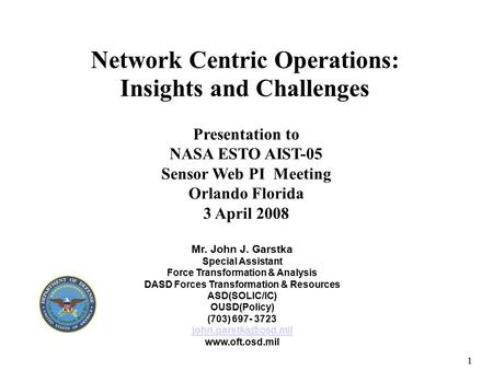Forces Transformation & Resources 1 Network Centric Operations: Insights and Challenges Mr. John J. Garstka Special Assistant Force Transformation & Analysis.