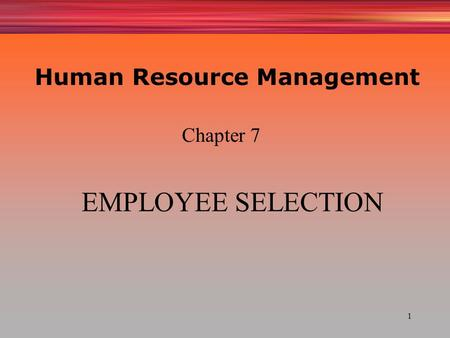 1 EMPLOYEE SELECTION Chapter 7 Human Resource Management.