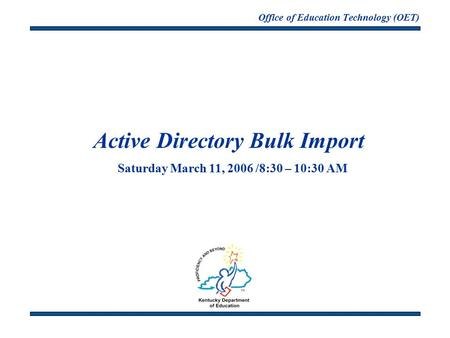 Office of Education Technology (OET) Active Directory Bulk Import Saturday March 11, 2006 /8:30 – 10:30 AM.