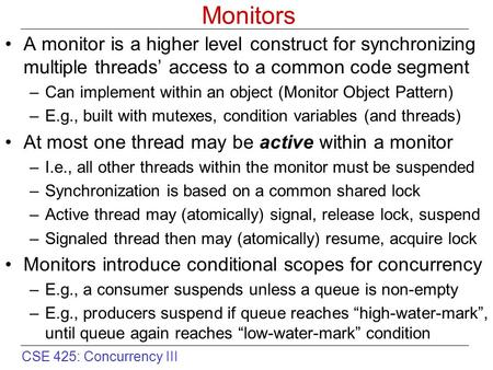 CSE 425: Concurrency III Monitors A monitor is a higher level construct for synchronizing multiple threads' access to a common code segment –Can implement.