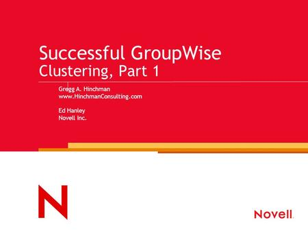 Successful GroupWise Clustering, Part 1 Gregg A. Hinchman www.HinchmanConsulting.com Ed Hanley Novell Inc.