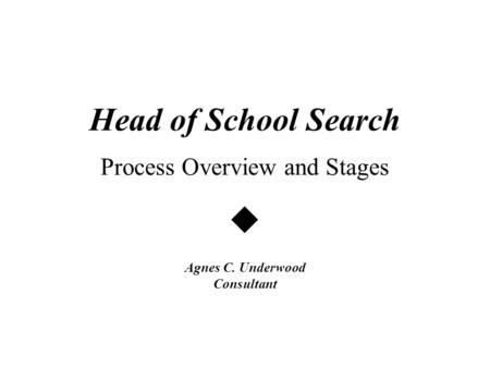 Head of School Search Process Overview and Stages  Agnes C. Underwood Consultant.