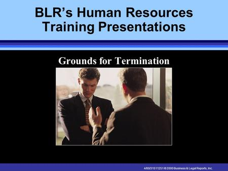 4/00/31511251 © 2000 Business & Legal Reports, Inc. BLR's Human Resources Training Presentations Grounds for Termination.